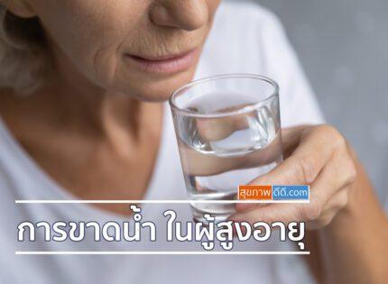 การขาดน้ำในผู้สูงอายุ มีสาเหตุและอาการอย่างไร?